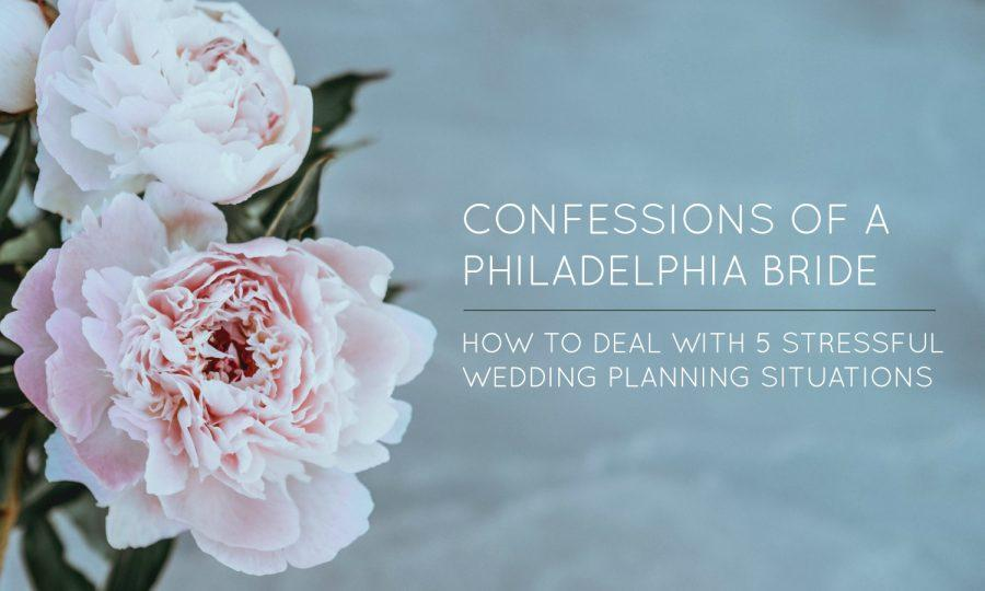 Confessions of a Philadelphia Bride How to deal with 5 stressful wedding planning situations